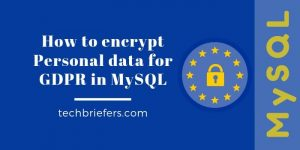 Encrypt personal data for GDPR in MySQL - Techbriefers