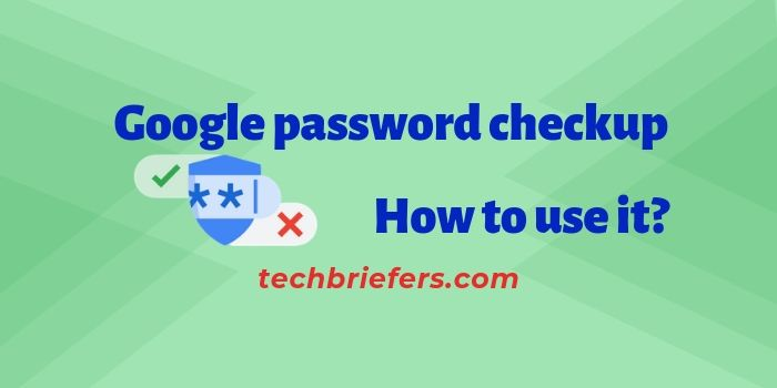 What is Google password checkup tool and how to use it by Techbriefers